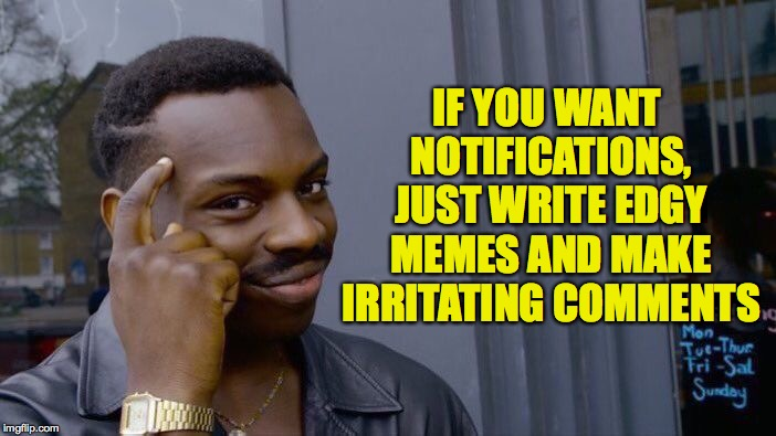 Or just make irritating memes like this.  You're welcome! | IF YOU WANT NOTIFICATIONS, JUST WRITE EDGY MEMES AND MAKE IRRITATING COMMENTS | image tagged in memes,roll safe think about it,imgflip,good advice | made w/ Imgflip meme maker
