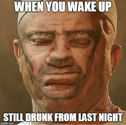 Where's Your Head At? | WHEN YOU WAKE UP STILL DRUNK FROM LAST NIGHT | image tagged in hungover,drunk,wake up,two face,memes,drinking | made w/ Imgflip meme maker