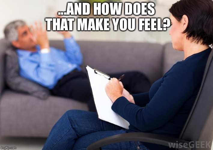 Psychologist | ...AND HOW DOES THAT MAKE YOU FEEL? | image tagged in psychologist | made w/ Imgflip meme maker