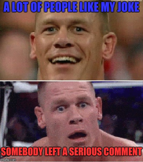 That ever happen to anybody else? | A LOT OF PEOPLE LIKE MY JOKE SOMEBODY LEFT A SERIOUS COMMENT | image tagged in john cena happy/sad,joke,serious,comments | made w/ Imgflip meme maker