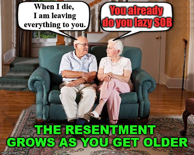 What young couples can look forward to. | When I die, I am leaving everything to you. You already do you lazy SOB THE RESENTMENT GROWS AS YOU GET OLDER | image tagged in grumpy old couple,memes,angry wife,funny,old age,happy anniversary | made w/ Imgflip meme maker