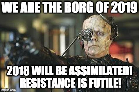 Resistance is futile | WE ARE THE BORG OF 2019 2018 WILL BE ASSIMILATED! RESISTANCE IS FUTILE! | image tagged in borg,happy new year,star trek,2019,2018 | made w/ Imgflip meme maker