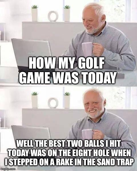 Hide the Pain Harold Meme | HOW MY GOLF GAME WAS TODAY WELL THE BEST TWO BALLS I HIT TODAY WAS ON THE EIGHT HOLE WHEN I STEPPED ON A RAKE IN THE SAND TRAP | image tagged in memes,hide the pain harold | made w/ Imgflip meme maker