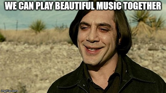 no country for old men - anton | WE CAN PLAY BEAUTIFUL MUSIC TOGETHER | image tagged in no country for old men - anton | made w/ Imgflip meme maker