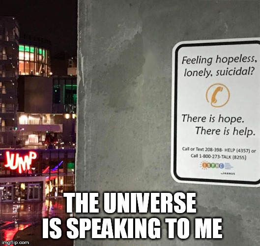 Signs | THE UNIVERSE IS SPEAKING TO ME | image tagged in signs,jump,suicide jump man,suicide hotline,suicide | made w/ Imgflip meme maker