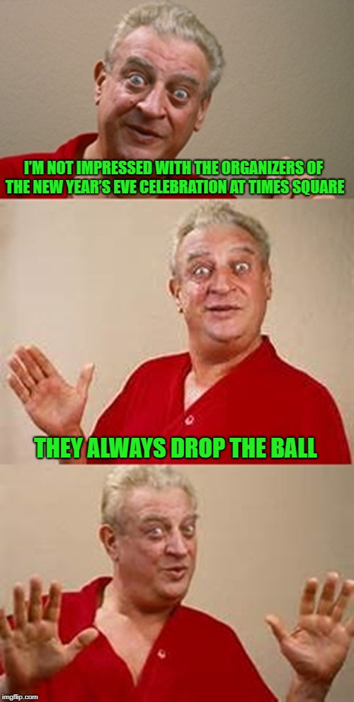 An old New Years pun for you... | I'M NOT IMPRESSED WITH THE ORGANIZERS OF THE NEW YEAR'S EVE CELEBRATION AT TIMES SQUARE THEY ALWAYS DROP THE BALL | image tagged in bad pun dangerfield,memes,happy new year,funny,times square,drop the ball | made w/ Imgflip meme maker