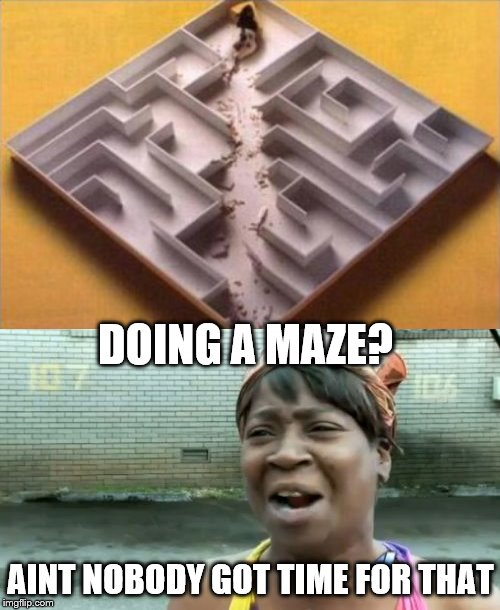 Aint nobody got time for that! | DOING A MAZE? AINT NOBODY GOT TIME FOR THAT | image tagged in memes,aint nobody got time for that,maze,life hack | made w/ Imgflip meme maker