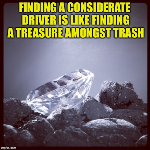 Diamond in the Rough | FINDING A CONSIDERATE DRIVER IS LIKE FINDING A TREASURE AMONGST TRASH | image tagged in diamond in the rough | made w/ Imgflip meme maker