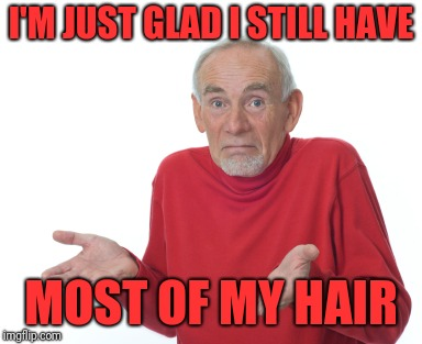 Old Man Shrugging | I'M JUST GLAD I STILL HAVE MOST OF MY HAIR | image tagged in old man shrugging | made w/ Imgflip meme maker
