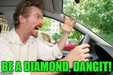 Road Rage | BE A DIAMOND, DANGIT! | image tagged in road rage | made w/ Imgflip meme maker