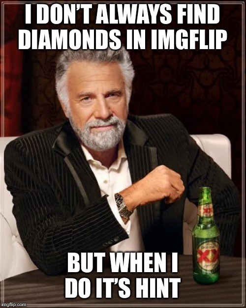 The Most Interesting Man In The World Meme | I DON'T ALWAYS FIND DIAMONDS IN IMGFLIP BUT WHEN I DO IT'S HINT | image tagged in memes,the most interesting man in the world | made w/ Imgflip meme maker