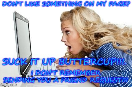 offended | DON'T LIKE SOMETHING ON MY PAGE? SUCK IT UP BUTTERCUP!!!. I DON'T REMEMBER SENDING YOU A FRIEND REQUEST!!! | image tagged in offended | made w/ Imgflip meme maker