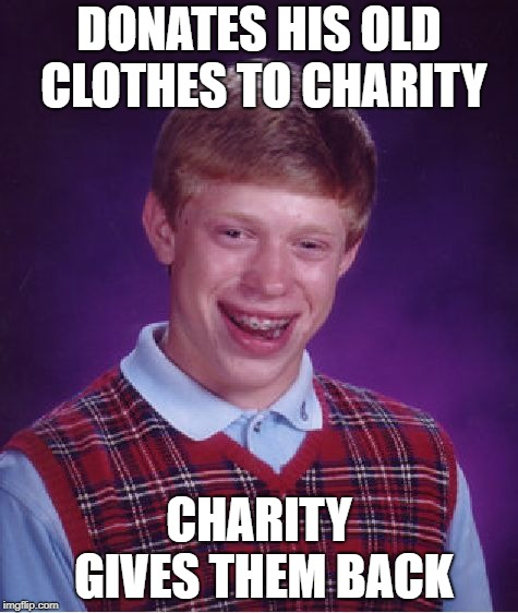 Bad Luck Brian donates clothes |  DONATES HIS OLD CLOTHES TO CHARITY; CHARITY GIVES THEM BACK | image tagged in memes,bad luck brian,donation | made w/ Imgflip meme maker
