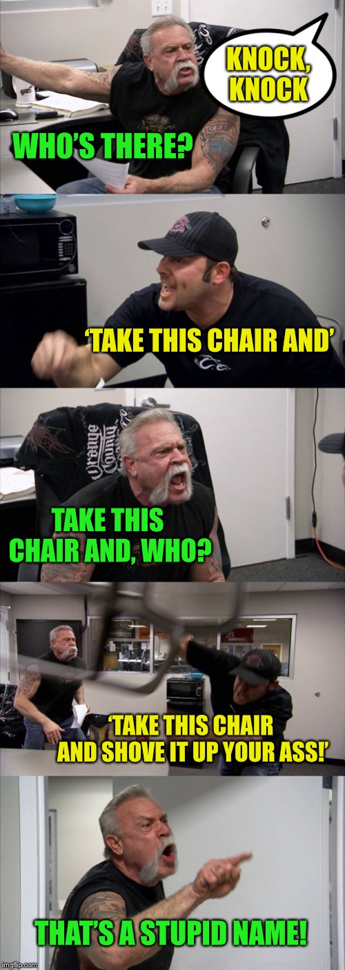 Pissing away a submission :-) | KNOCK, KNOCK WHO'S THERE? 'TAKE THIS CHAIR AND' TAKE THIS CHAIR AND, WHO? 'TAKE THIS CHAIR AND SHOVE IT UP YOUR ASS!' THAT'S A STUPID NAME! | image tagged in memes,american chopper argument,knock knock | made w/ Imgflip meme maker