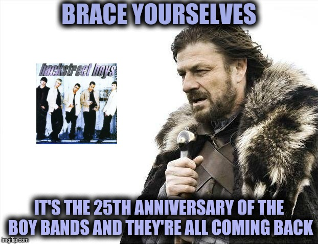 Millenials should suffer too | BRACE YOURSELVES IT'S THE 25TH ANNIVERSARY OF THE BOY BANDS AND THEY'RE ALL COMING BACK | image tagged in memes,brace yourselves x is coming,backstreet boys,justin timberlake,1990's | made w/ Imgflip meme maker
