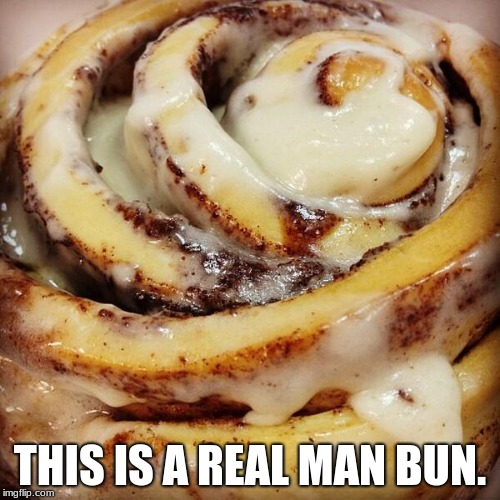 The only bun a real man needs. | THIS IS A REAL MAN BUN. | image tagged in cinnamon bun,man bun,taste over style | made w/ Imgflip meme maker