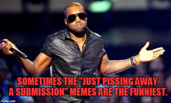 "Kanye Shoulder Shrug | SOMETIMES THE ""JUST PISSING AWAY A SUBMISSION"" MEMES ARE THE FUNNIEST. 