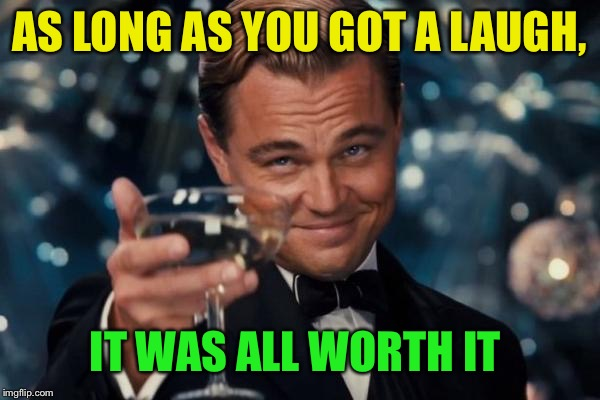 Leonardo Dicaprio Cheers Meme | AS LONG AS YOU GOT A LAUGH, IT WAS ALL WORTH IT | image tagged in memes,leonardo dicaprio cheers | made w/ Imgflip meme maker