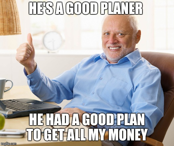 Hide the pain harold | HE'S A GOOD PLANER HE HAD A GOOD PLAN TO GET ALL MY MONEY | image tagged in hide the pain harold | made w/ Imgflip meme maker