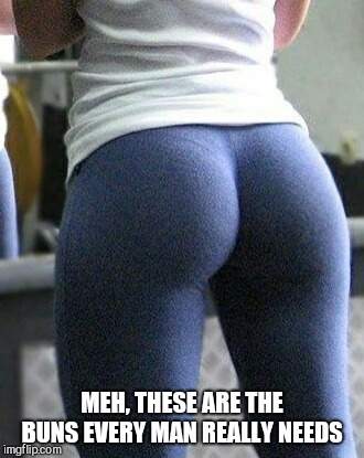 Yoga butt  | MEH, THESE ARE THE BUNS EVERY MAN REALLY NEEDS | image tagged in yoga butt | made w/ Imgflip meme maker