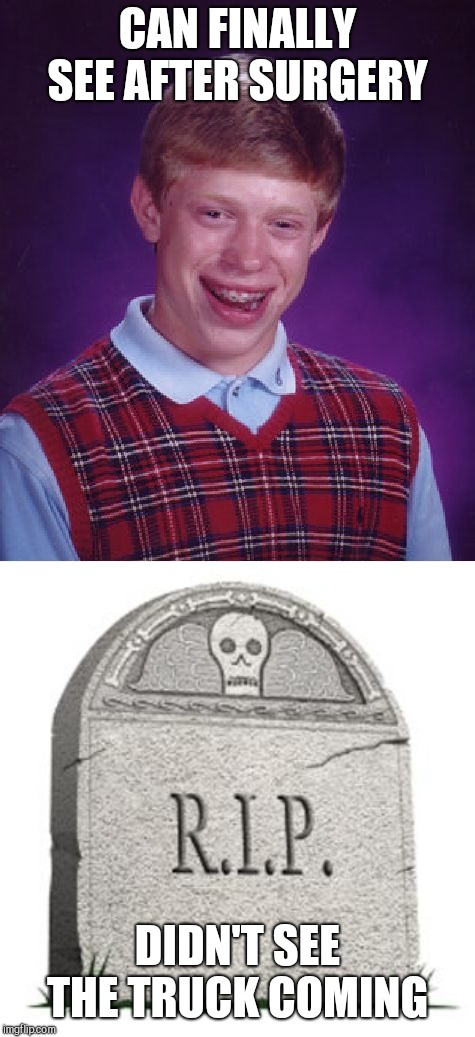 You know where this is going!  | CAN FINALLY SEE AFTER SURGERY DIDN'T SEE THE TRUCK COMING | image tagged in memes,bad luck brian,grave | made w/ Imgflip meme maker
