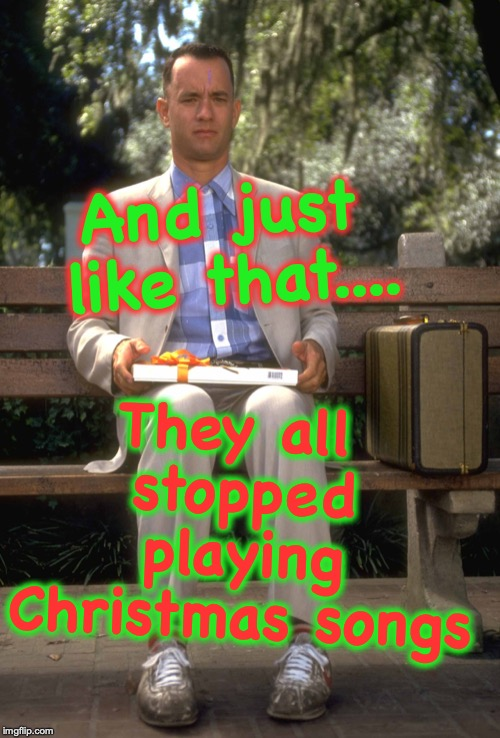 Forrest Gump | And just like that.... They all stopped playing Christmas songs | image tagged in forrest gump | made w/ Imgflip meme maker