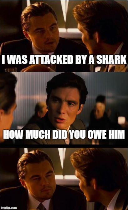 Inception Meme | I WAS ATTACKED BY A SHARK HOW MUCH DID YOU OWE HIM | image tagged in memes,inception | made w/ Imgflip meme maker