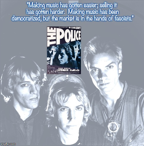 "The Police | ""Making music has gotten easier; selling it has gotten harder.  Making music has been democratized, but the market is in the hands of fascis 