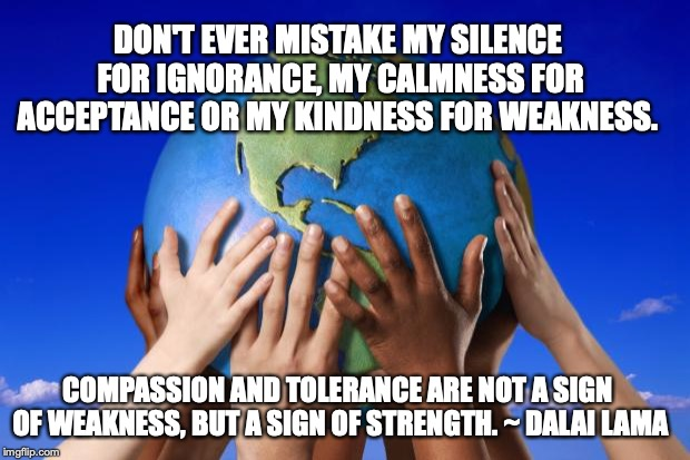 World peace |  DON'T EVER MISTAKE MY SILENCE FOR IGNORANCE, MY CALMNESS FOR ACCEPTANCE OR MY KINDNESS FOR WEAKNESS. COMPASSION AND TOLERANCE ARE NOT A SIGN OF WEAKNESS, BUT A SIGN OF STRENGTH. ~ DALAI LAMA | image tagged in world peace | made w/ Imgflip meme maker