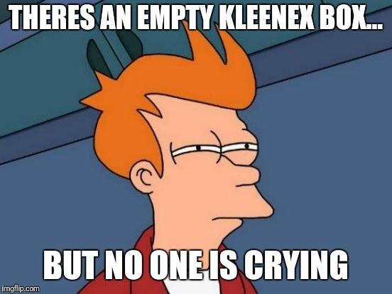Futurama Fry Meme | THERES AN EMPTY KLEENEX BOX... BUT NO ONE IS CRYING | image tagged in memes,futurama fry | made w/ Imgflip meme maker