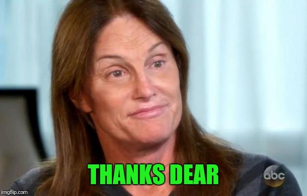 Bruce Jenner | THANKS DEAR | image tagged in bruce jenner | made w/ Imgflip meme maker