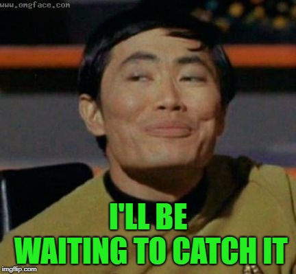 sulu | I'LL BE WAITING TO CATCH IT | image tagged in sulu | made w/ Imgflip meme maker