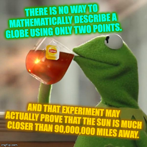 But Thats None Of My Business Meme | THERE IS NO WAY TO MATHEMATICALLY DESCRIBE A GLOBE USING ONLY TWO POINTS. AND THAT EXPERIMENT MAY ACTUALLY PROVE THAT THE SUN IS MUCH CLOSER | image tagged in memes,but thats none of my business,kermit the frog | made w/ Imgflip meme maker