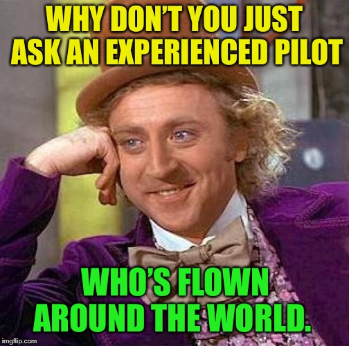 Creepy Condescending Wonka Meme | WHY DON'T YOU JUST ASK AN EXPERIENCED PILOT WHO'S FLOWN AROUND THE WORLD. | image tagged in memes,creepy condescending wonka | made w/ Imgflip meme maker