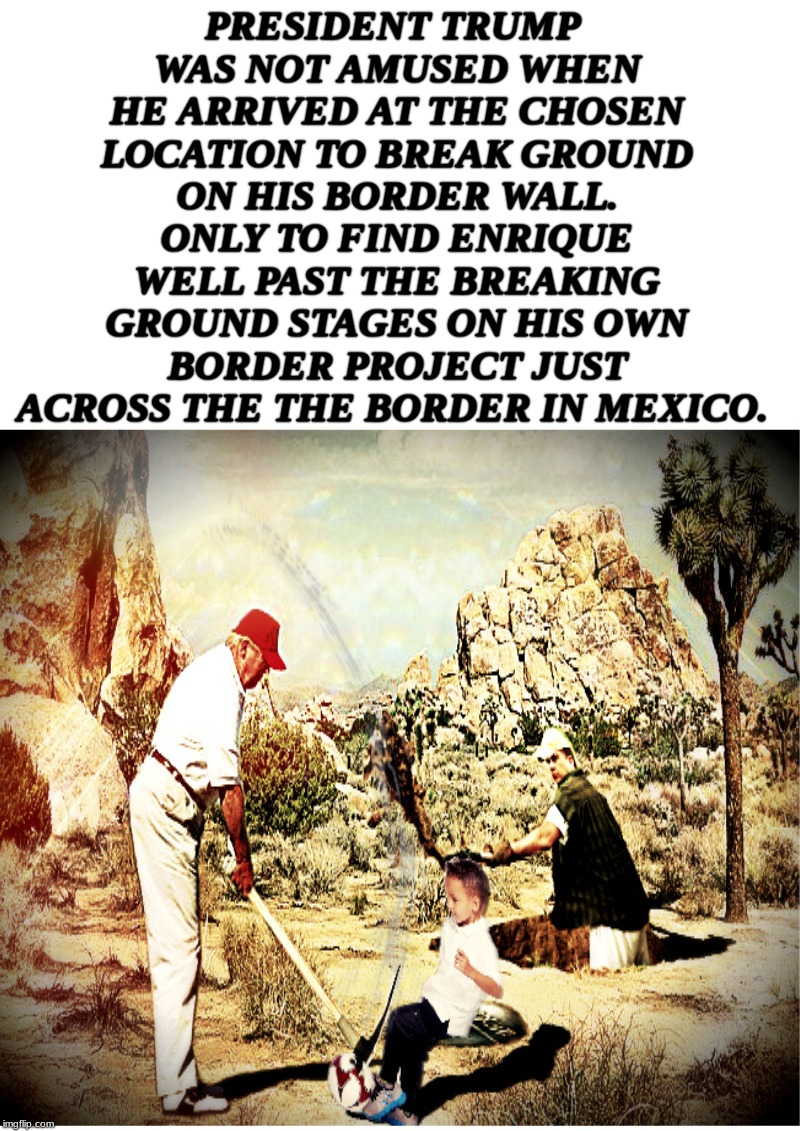 on broken ground... |  PRESIDENT TRUMP WAS NOT AMUSED WHEN HE ARRIVED AT THE CHOSEN LOCATION TO BREAK GROUND ON HIS BORDER WALL. ONLY TO FIND ENRIQUE WELL PAST THE BREAKING GROUND STAGES ON HIS OWN BORDER PROJECT JUST ACROSS THE THE BORDER IN MEXICO. | image tagged in build a wall | made w/ Imgflip meme maker