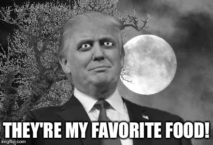 Trump evil | THEY'RE MY FAVORITE FOOD! | image tagged in trump evil | made w/ Imgflip meme maker