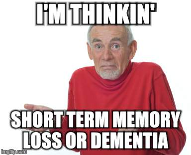 Old Man Shrugging | I'M THINKIN' SHORT TERM MEMORY LOSS OR DEMENTIA | image tagged in old man shrugging | made w/ Imgflip meme maker