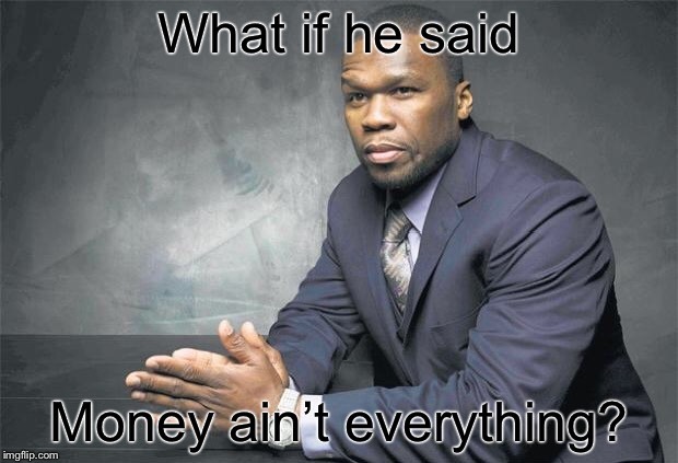 What if he said Money ain't everything? | made w/ Imgflip meme maker