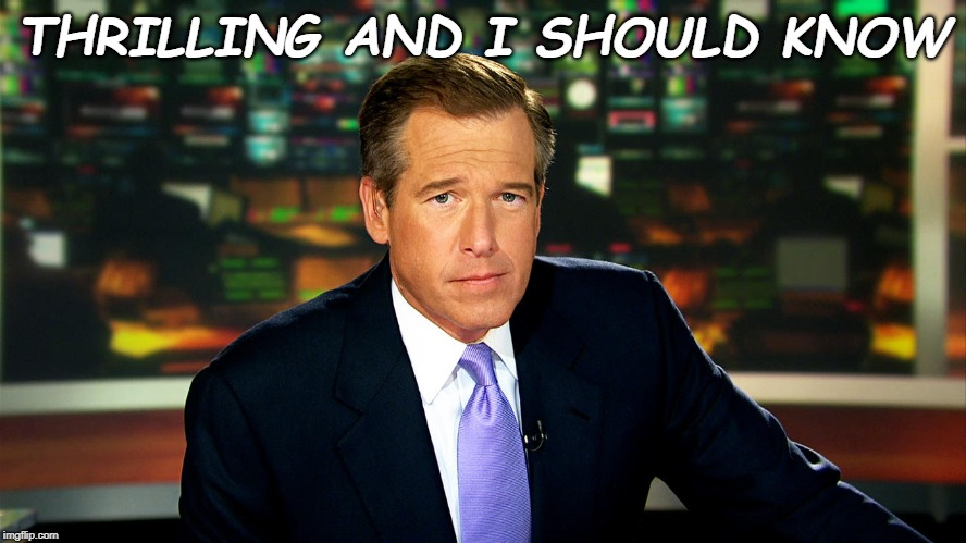THRILLING AND I SHOULD KNOW | image tagged in brian williams i was there | made w/ Imgflip meme maker