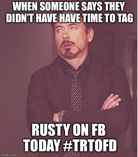 Face You Make Robert Downey Jr Meme | WHEN SOMEONE SAYS THEY DIDN'T HAVE HAVE TIME TO TAG RUSTY ON FB TODAY #TRTOFD | image tagged in memes,face you make robert downey jr | made w/ Imgflip meme maker
