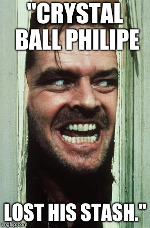 "Heres Johnny Meme | ""CRYSTAL BALL PHILIPE LOST HIS STASH."" 