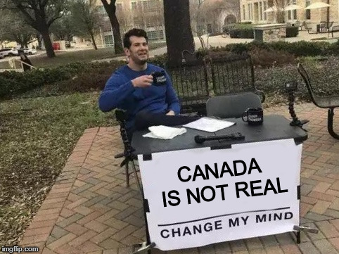 Change My Mind Meme | CANADA IS NOT REAL | image tagged in change my mind | made w/ Imgflip meme maker