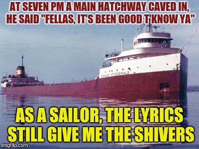 "AT SEVEN PM A MAIN HATCHWAY CAVED IN, HE SAID ""FELLAS, IT'S BEEN GOOD T'KNOW YA"" AS A SAILOR, THE LYRICS STILL GIVE ME THE SHIVERS 