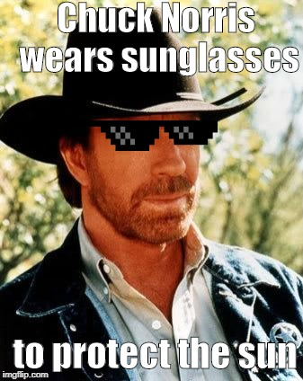 Chuck Norris | Chuck Norris wears sunglasses to protect the sun | image tagged in memes,chuck norris,sun,sunglasses | made w/ Imgflip meme maker