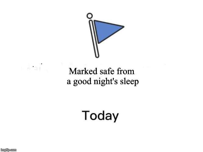 Marked safe from | Marked safe from a good night's sleep | image tagged in marked safe from,nixieknox,memes | made w/ Imgflip meme maker