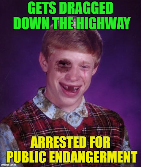 Beat-up Bad Luck Brian | GETS DRAGGED DOWN THE HIGHWAY ARRESTED FOR PUBLIC ENDANGERMENT | image tagged in beat-up bad luck brian | made w/ Imgflip meme maker