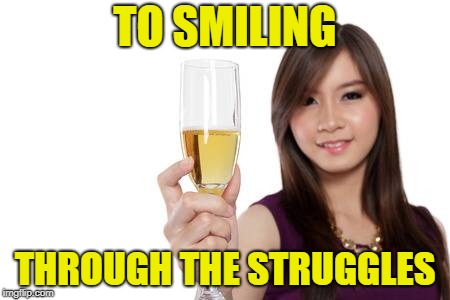 TO SMILING THROUGH THE STRUGGLES | made w/ Imgflip meme maker