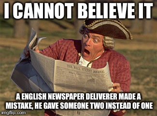 Man Reading Newspaper | I CANNOT BELIEVE IT A ENGLISH NEWSPAPER DELIVERER MADE A MISTAKE, HE GAVE SOMEONE TWO INSTEAD OF ONE | image tagged in man reading newspaper | made w/ Imgflip meme maker