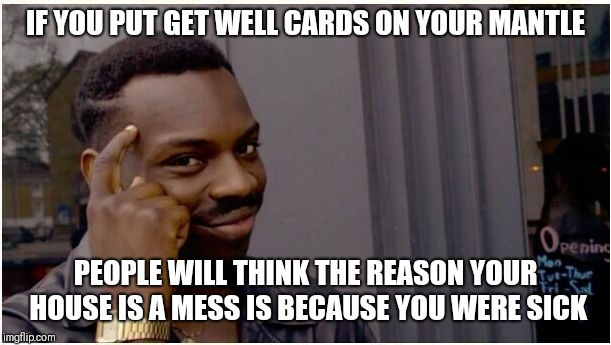 IF YOU PUT GET WELL CARDS ON YOUR MANTLE PEOPLE WILL THINK THE REASON YOUR HOUSE IS A MESS IS BECAUSE YOU WERE SICK | image tagged in eddie murphy look alike,get well soon | made w/ Imgflip meme maker