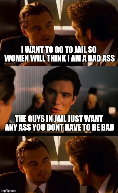 Bad ass jail bird |  I WANT TO GO TO JAIL SO WOMEN WILL THINK I AM A BAD ASS; THE GUYS IN JAIL JUST WANT ANY ASS YOU DONT HAVE TO BE BAD | image tagged in memes,inception,jail | made w/ Imgflip meme maker